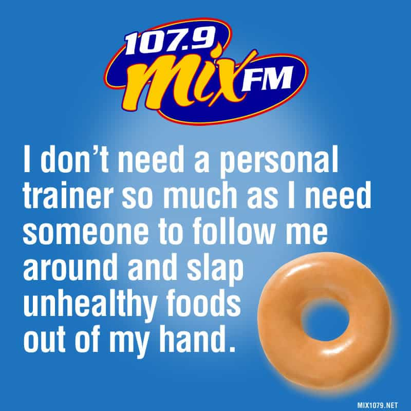 I don't need a personal trainer so much as I need someone to follow me around and slap unhealthy foods out of my hand.