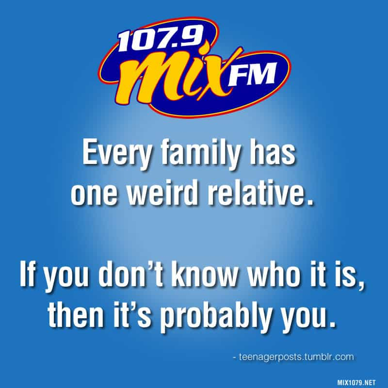 Every family has one weird relative. If you don't know who it is, then it's probably you.