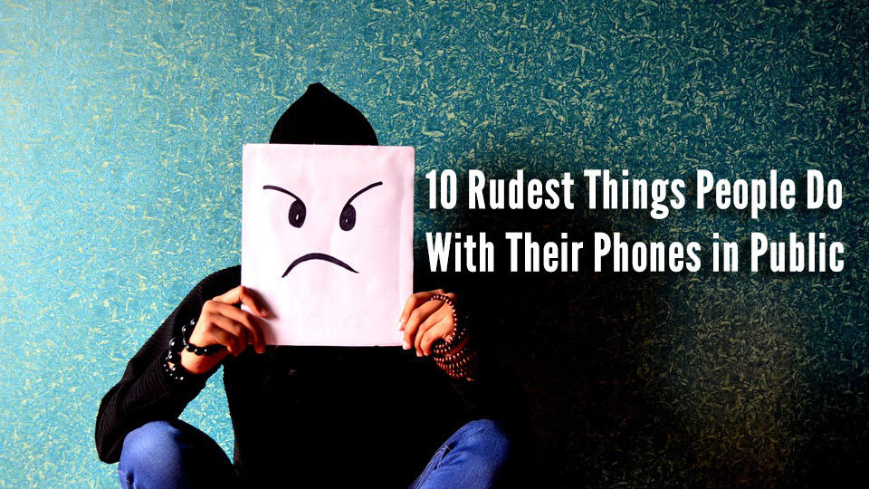 10 Rudest Things People Do With Their Phones in Public